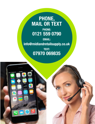 PHONE, MAIL OR TEXT PHONE:  0121 559 0790 EMAIL: info@midlandretailsupply.co.uk TEXT:  07970 069835